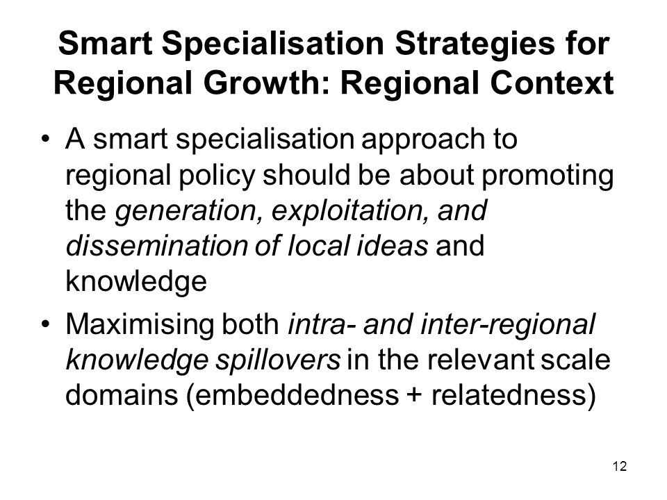 12 Smart Specialisation Strategies for Regional Growth: Regional Context A smart specialisation approach to regional policy should be about promoting