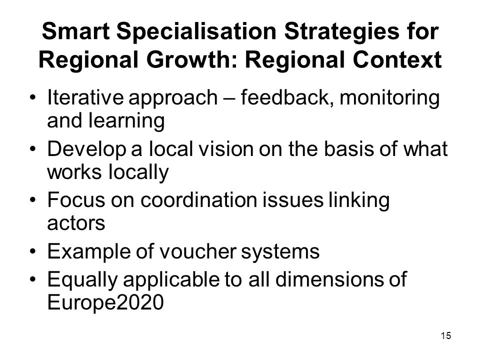 15 Smart Specialisation Strategies for Regional Growth: Regional Context Iterative approach – feedback, monitoring and learning Develop a local vision