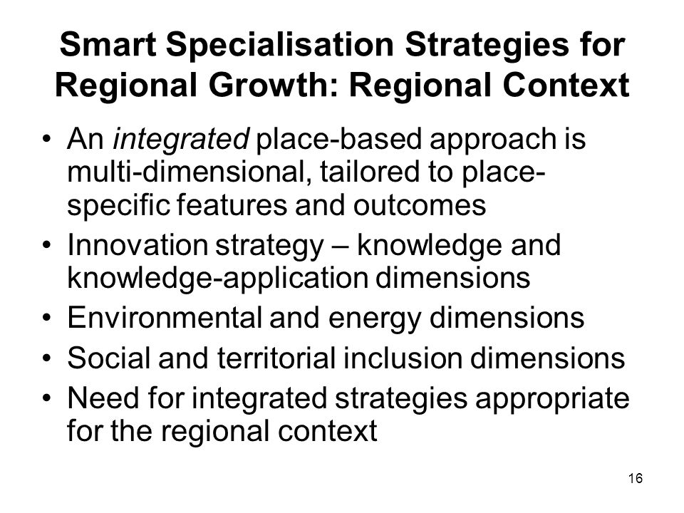 16 Smart Specialisation Strategies for Regional Growth: Regional Context An integrated place-based approach is multi-dimensional, tailored to place- s