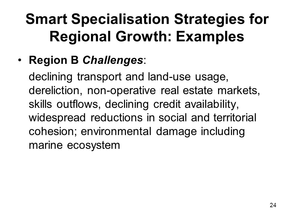 24 Smart Specialisation Strategies for Regional Growth: Examples Region B Challenges: declining transport and land-use usage, dereliction, non-operati