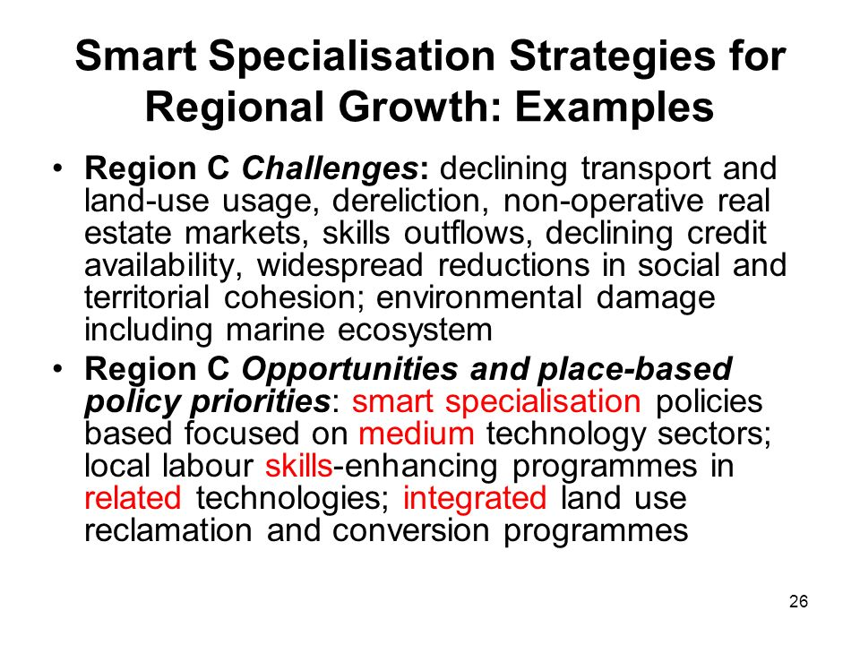 26 Smart Specialisation Strategies for Regional Growth: Examples Region C Challenges: declining transport and land-use usage, dereliction, non-operati