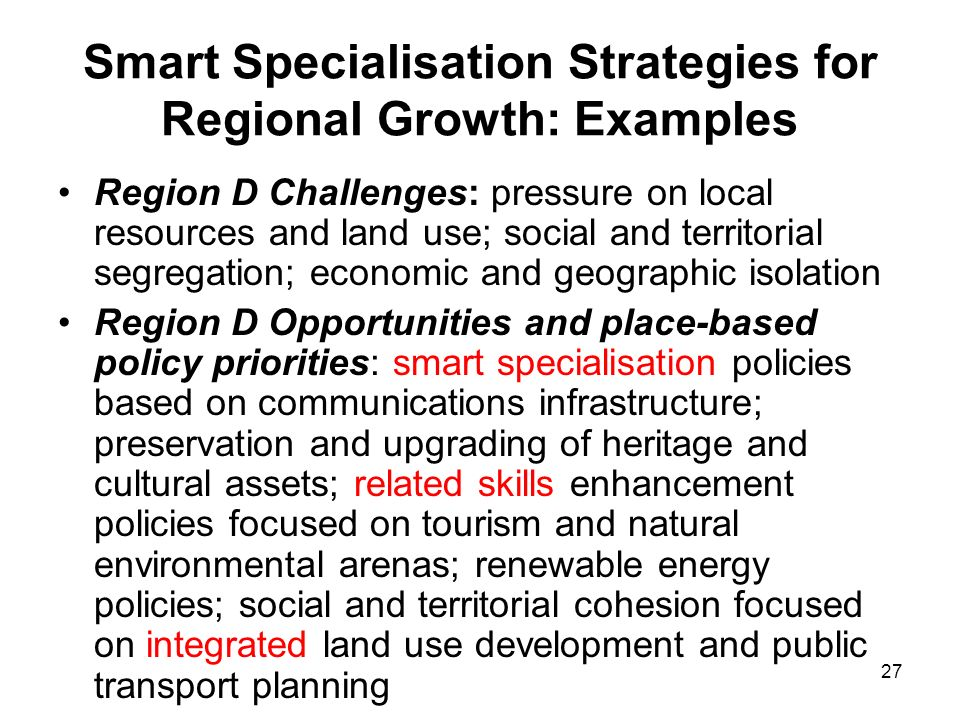 27 Smart Specialisation Strategies for Regional Growth: Examples Region D Challenges: pressure on local resources and land use; social and territorial