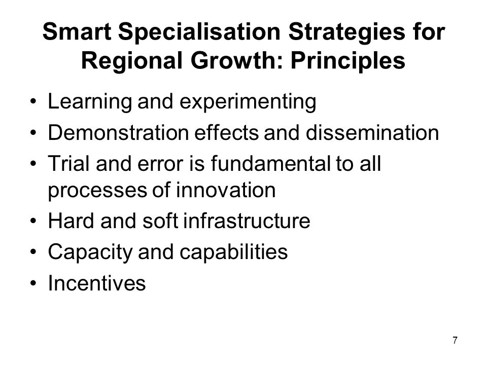 28 Smart Specialisation Strategies for Regional Growth: Conclusions Smart specialisation emphasises strategic and specialised diversification - a excellent tool for place-based policy - promotes clear self-awareness of the key bottlenecks and missing links - powerful lens through which to ensure thematic prioritisation and concentration - engagement and institutional learning