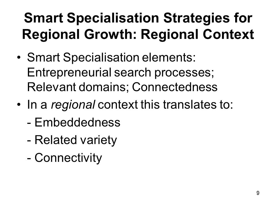 10 Smart Specialisation Strategies for Regional Growth: Regional Context Embeddedness: can be captured by regional CGE models, regional Input- Output models, location quotients, case studies, longevity, social capital etc.