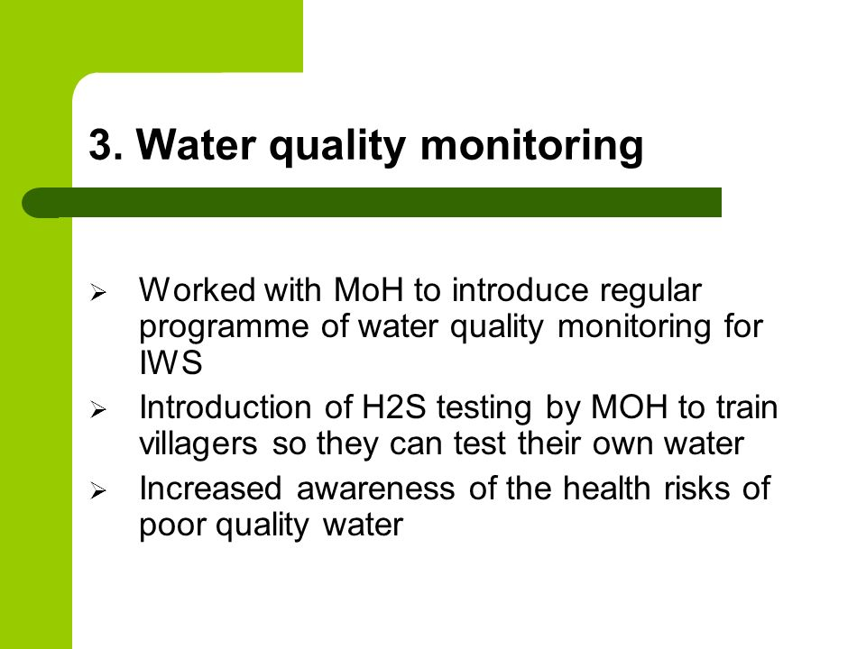 3. Water quality monitoring Worked with MoH to introduce regular programme of water quality monitoring for IWS Introduction of H2S testing by MOH to t
