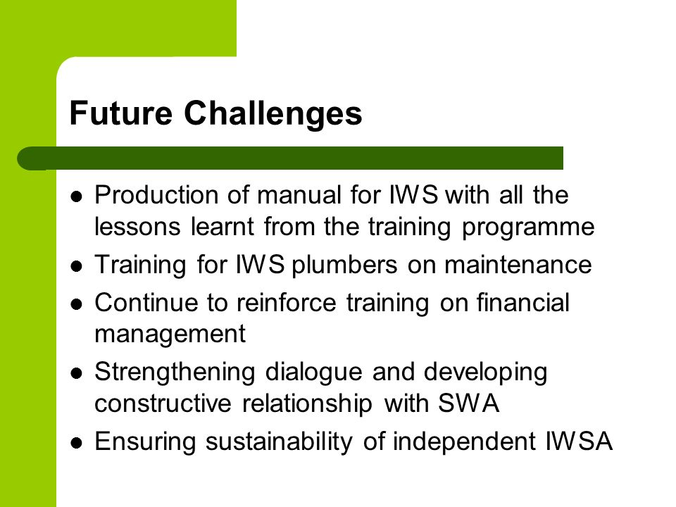 Future Challenges Production of manual for IWS with all the lessons learnt from the training programme Training for IWS plumbers on maintenance Contin