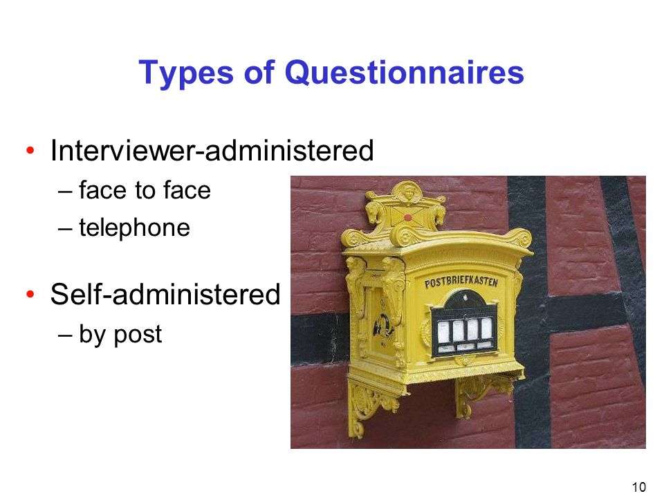 10 Types of Questionnaires Interviewer-administered –face to face –telephone Self-administered –by post