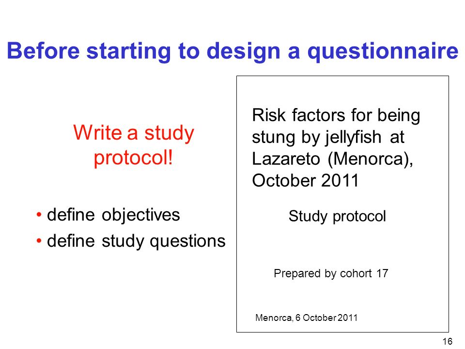16 Before starting to design a questionnaire Write a study protocol! define objectives define study questions Risk factors for being stung by jellyfis