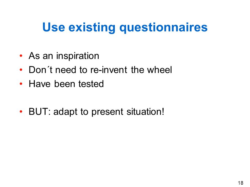 18 Use existing questionnaires As an inspiration Don´t need to re-invent the wheel Have been tested BUT: adapt to present situation!