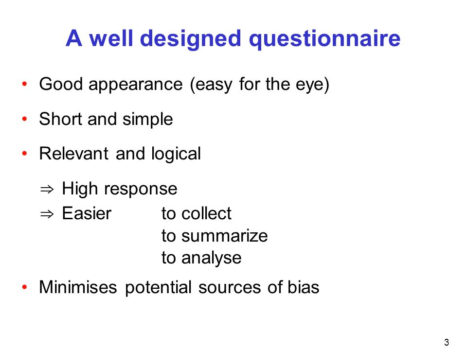 3 A well designed questionnaire Good appearance (easy for the eye) Short and simple Relevant and logical High response Easier to collect to summarize