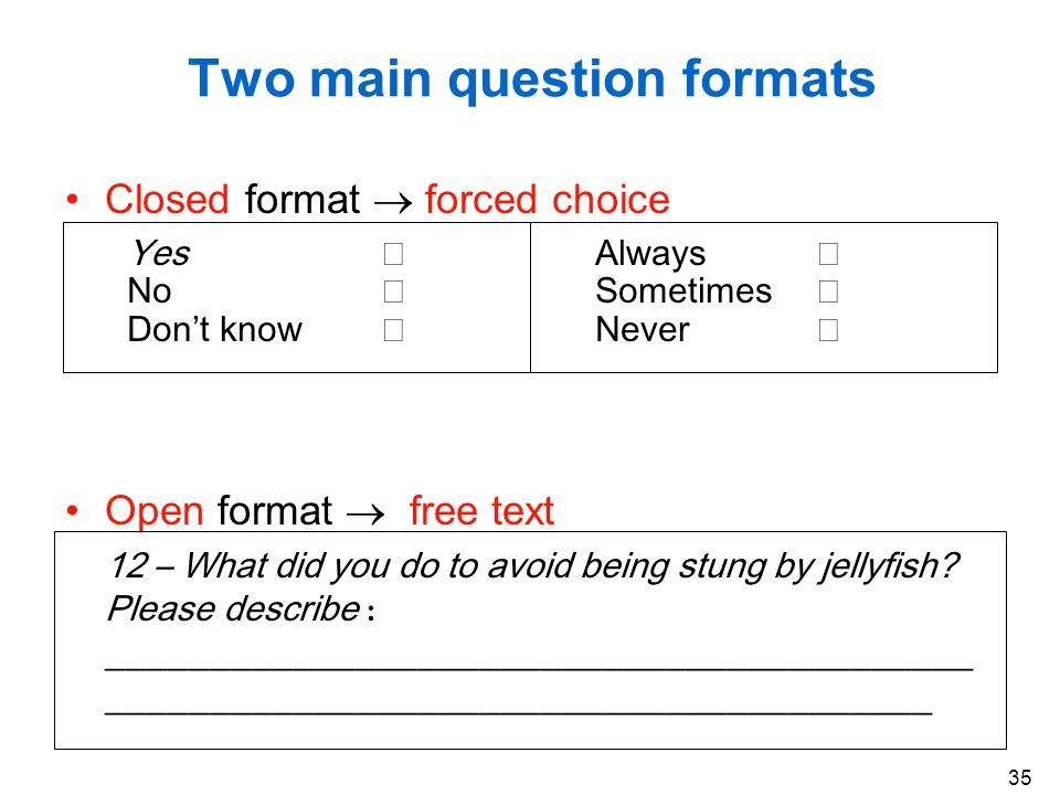 35 Two main question formats Closed format forced choice Yes Always No Sometimes Dont know Never Open format free text 12 – What did you do to avoid b