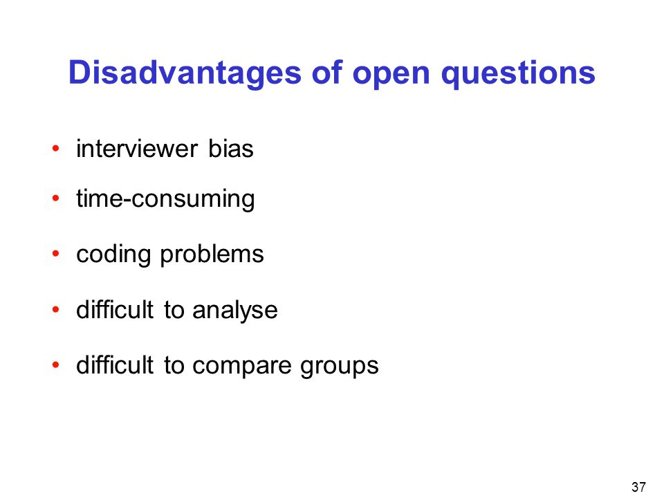 37 Disadvantages of open questions interviewer bias time-consuming coding problems difficult to analyse difficult to compare groups