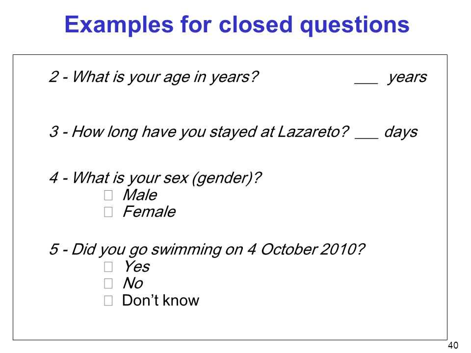 40 Examples for closed questions 2 - What is your age in years? ___ years 3 - How long have you stayed at Lazareto? ___ days 4 - What is your sex (gen