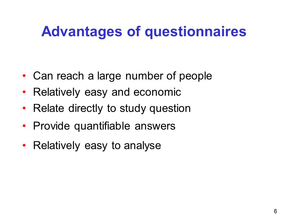 6 Advantages of questionnaires Can reach a large number of people Relatively easy and economic Relate directly to study question Provide quantifiable