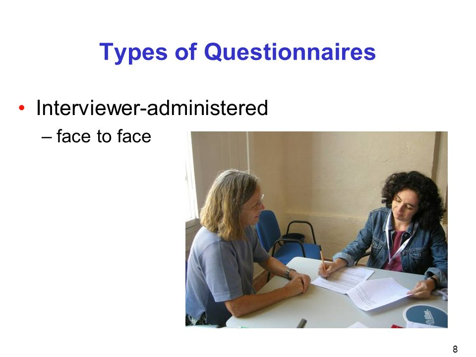 8 Types of Questionnaires Interviewer-administered –face to face