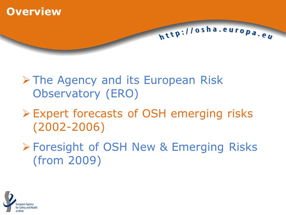 Overview The Agency and its European Risk Observatory (ERO) Expert forecasts of OSH emerging risks (2002-2006) Foresight of OSH New & Emerging Risks (from 2009)