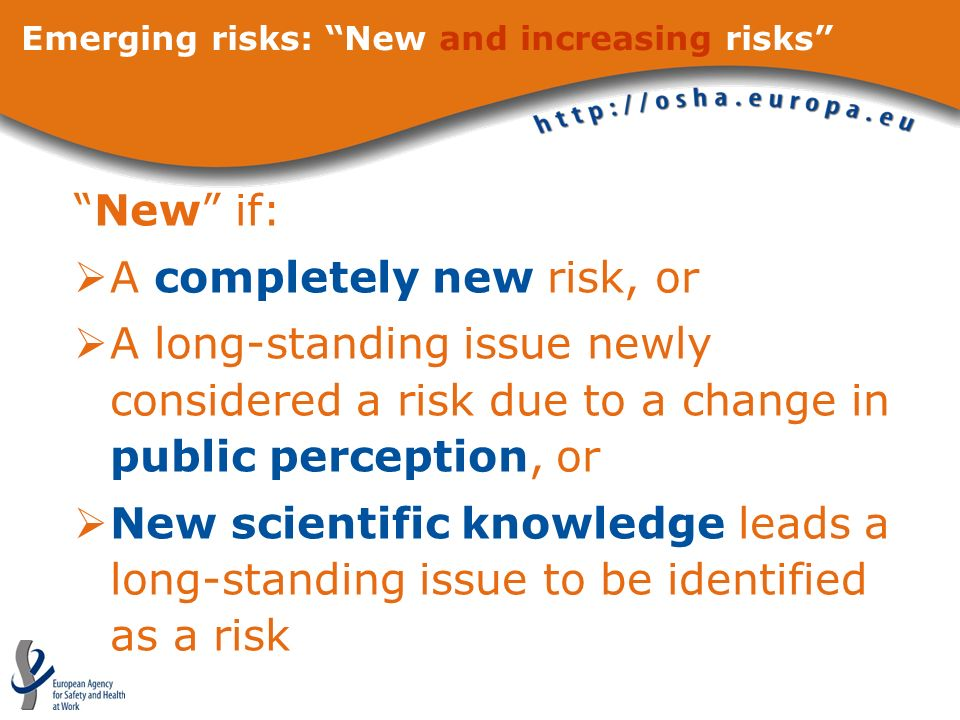 Emerging risks: New and increasing risks New if: A completely new risk, or A long-standing issue newly considered a risk due to a change in public perception, or New scientific knowledge leads a long-standing issue to be identified as a risk