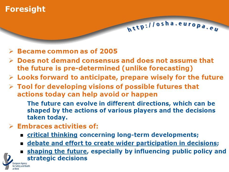 Foresight Became common as of 2005 Does not demand consensus and does not assume that the future is pre-determined (unlike forecasting) Looks forward to anticipate, prepare wisely for the future Tool for developing visions of possible futures that actions today can help avoid or happen The future can evolve in different directions, which can be shaped by the actions of various players and the decisions taken today.