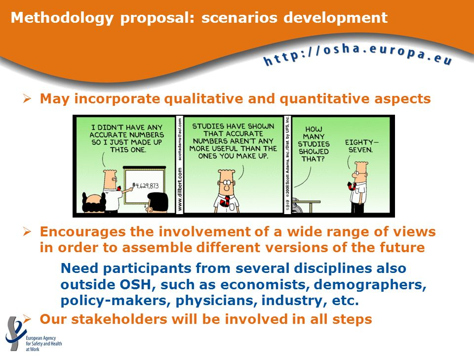 Methodology proposal: scenarios development May incorporate qualitative and quantitative aspects Encourages the involvement of a wide range of views in order to assemble different versions of the future Need participants from several disciplines also outside OSH, such as economists, demographers, policy-makers, physicians, industry, etc.