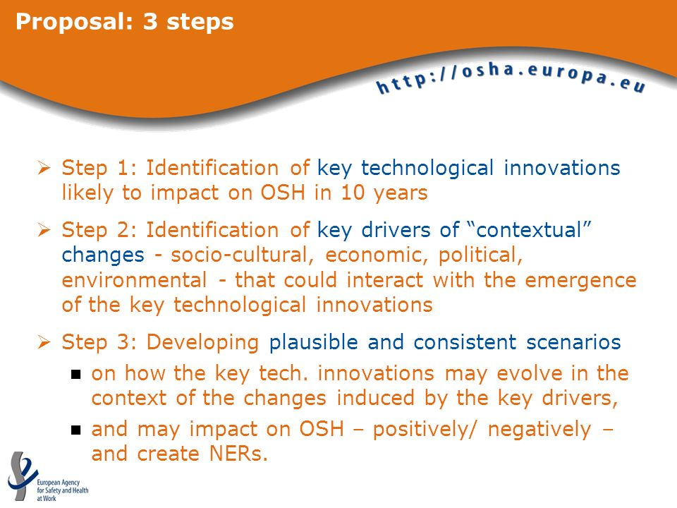 Proposal: 3 steps Step 1: Identification of key technological innovations likely to impact on OSH in 10 years Step 2: Identification of key drivers of contextual changes - socio-cultural, economic, political, environmental - that could interact with the emergence of the key technological innovations Step 3: Developing plausible and consistent scenarios on how the key tech.