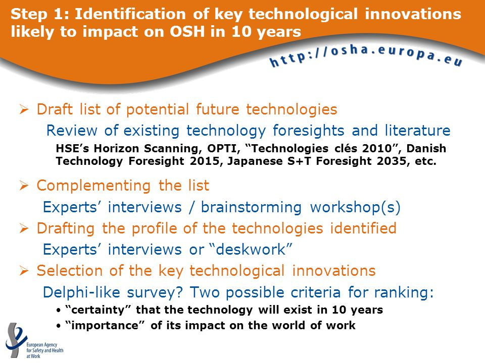 Step 1: Identification of key technological innovations likely to impact on OSH in 10 years Draft list of potential future technologies Review of existing technology foresights and literature HSEs Horizon Scanning, OPTI, Technologies clés 2010, Danish Technology Foresight 2015, Japanese S+T Foresight 2035, etc.
