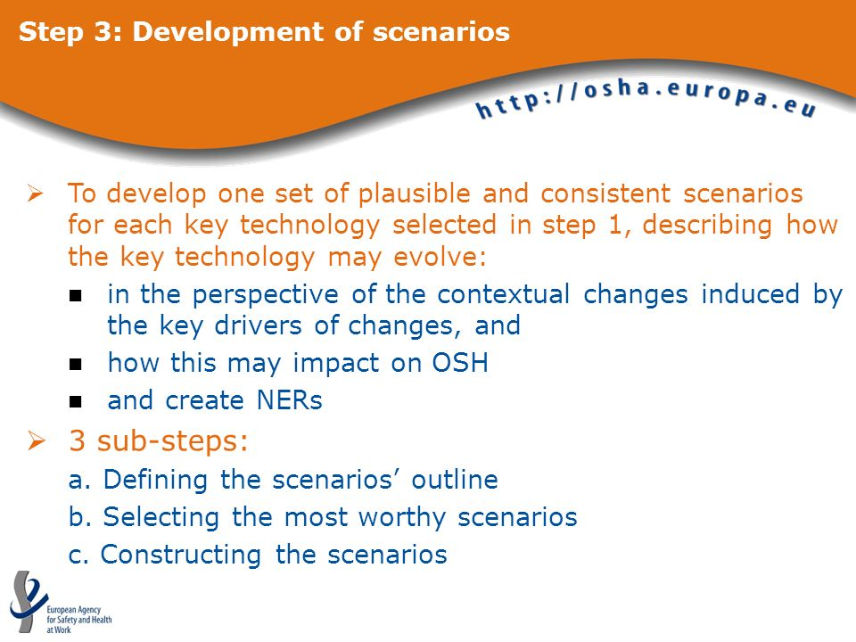 Step 3: Development of scenarios To develop one set of plausible and consistent scenarios for each key technology selected in step 1, describing how the key technology may evolve: in the perspective of the contextual changes induced by the key drivers of changes, and how this may impact on OSH and create NERs 3 sub-steps: a.