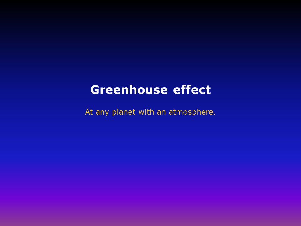Greenhouse effect At any planet with an atmosphere.