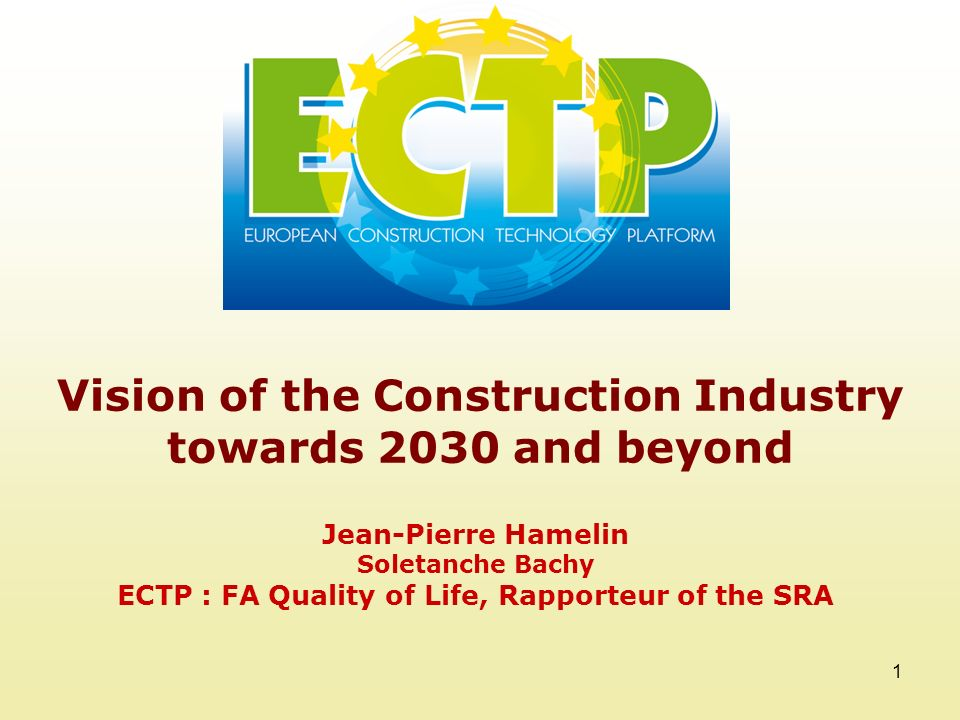1 Vision of the Construction Industry towards 2030 and beyond Jean-Pierre Hamelin Soletanche Bachy ECTP : FA Quality of Life, Rapporteur of the SRA