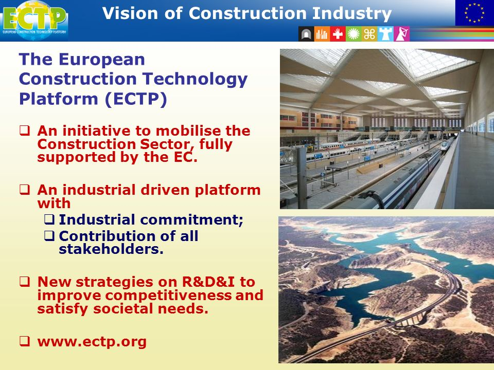 STRATEGIC RESEARCH AGENDA Vision of Construction Industry 11 The European Construction Technology Platform (ECTP) An initiative to mobilise the Construction Sector, fully supported by the EC.