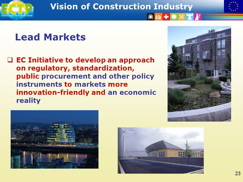 STRATEGIC RESEARCH AGENDA Vision of Construction Industry 23 Lead Markets EC Initiative to develop an approach on regulatory, standardization, public procurement and other policy instruments to markets more innovation-friendly and an economic reality