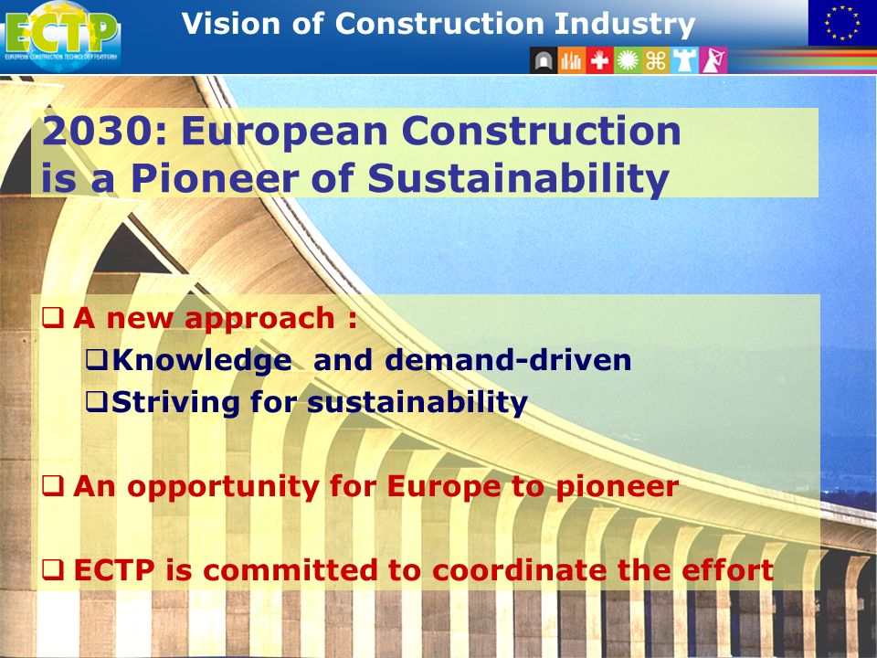 STRATEGIC RESEARCH AGENDA Vision of Construction Industry 26 2030: European Construction is a Pioneer of Sustainability A new approach : Knowledge and demand-driven Striving for sustainability An opportunity for Europe to pioneer ECTP is committed to coordinate the effort