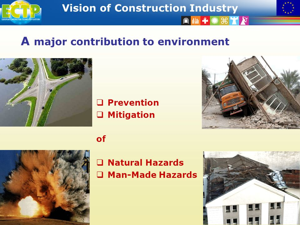 STRATEGIC RESEARCH AGENDA Vision of Construction Industry 8 A major contribution to environment Prevention Mitigation of Natural Hazards Man-Made Hazards