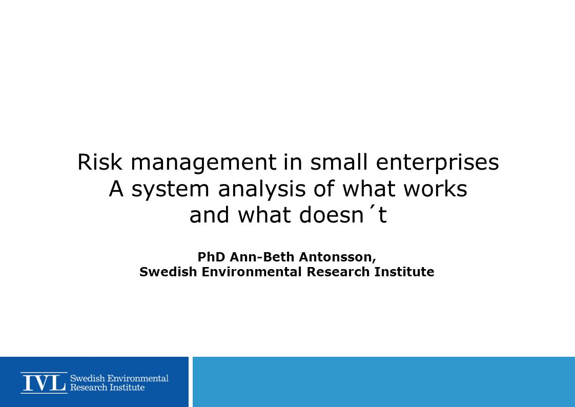 Risk management in small enterprises A system analysis of what works and what doesn´t PhD Ann-Beth Antonsson, Swedish Environmental Research Institute