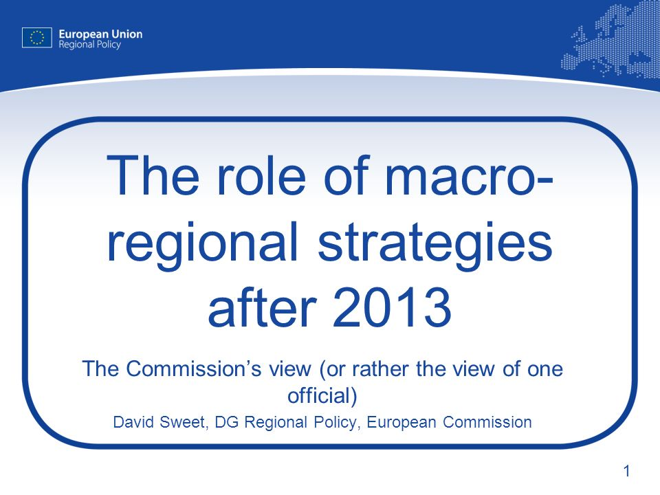 1 The role of macro- regional strategies after 2013 The Commissions view (or rather the view of one official) David Sweet, DG Regional Policy, European Commission