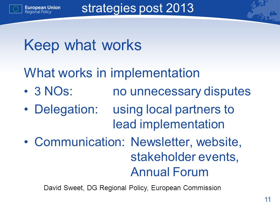 11 Macro-regional strategies post 2013 David Sweet, DG Regional Policy, European Commission Keep what works What works in implementation 3 NOs:no unnecessary disputes Delegation:using local partners to lead implementation Communication:Newsletter, website, stakeholder events, Annual Forum
