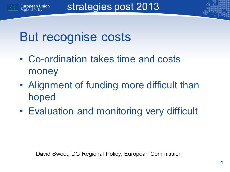 12 Macro-regional strategies post 2013 David Sweet, DG Regional Policy, European Commission But recognise costs Co-ordination takes time and costs money Alignment of funding more difficult than hoped Evaluation and monitoring very difficult