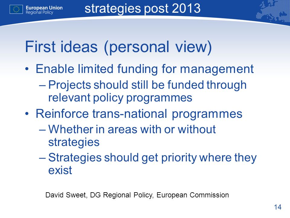 14 Macro-regional strategies post 2013 David Sweet, DG Regional Policy, European Commission First ideas (personal view) Enable limited funding for management –Projects should still be funded through relevant policy programmes Reinforce trans-national programmes –Whether in areas with or without strategies –Strategies should get priority where they exist