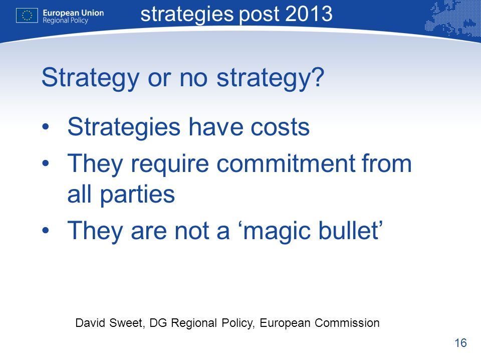 16 Macro-regional strategies post 2013 David Sweet, DG Regional Policy, European Commission Strategy or no strategy.