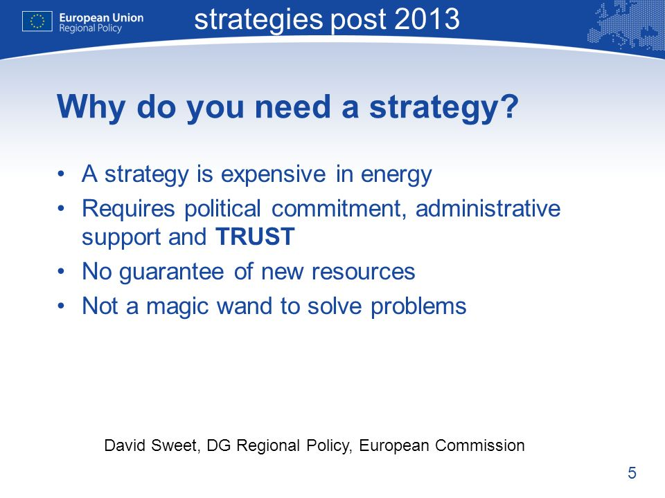 5 Macro-regional strategies post 2013 David Sweet, DG Regional Policy, European Commission Why do you need a strategy.