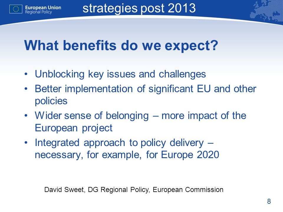 8 Macro-regional strategies post 2013 David Sweet, DG Regional Policy, European Commission What benefits do we expect.