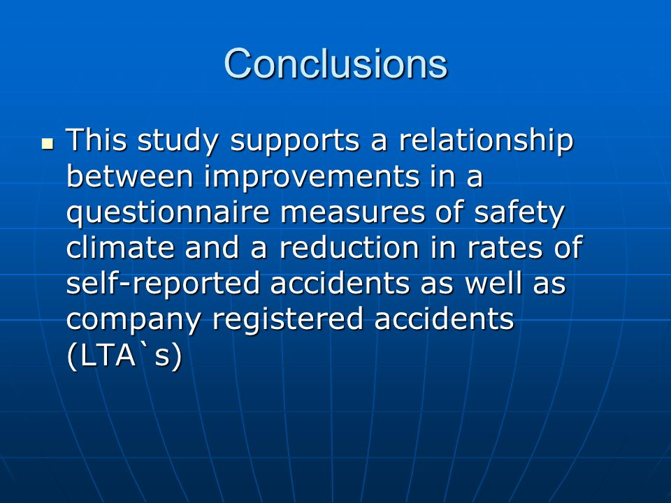 Conclusions This study supports a relationship between improvements in a questionnaire measures of safety climate and a reduction in rates of self-reported accidents as well as company registered accidents (LTA`s) This study supports a relationship between improvements in a questionnaire measures of safety climate and a reduction in rates of self-reported accidents as well as company registered accidents (LTA`s)