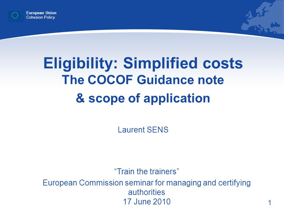 1 Eligibility: Simplified costs The COCOF Guidance note & scope of application Laurent SENS European Union Cohesion Policy Train the trainers European