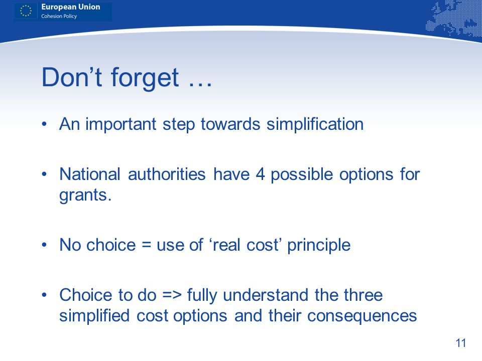 11 Dont forget … An important step towards simplification National authorities have 4 possible options for grants. No choice = use of real cost princi