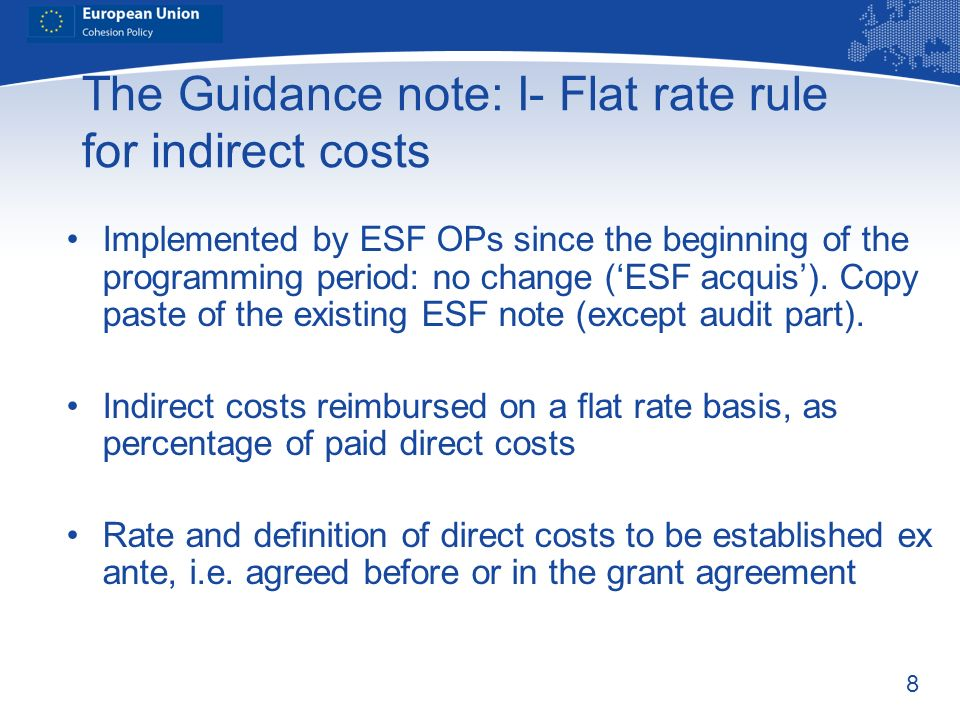 8 The Guidance note: I- Flat rate rule for indirect costs Implemented by ESF OPs since the beginning of the programming period: no change (ESF acquis)