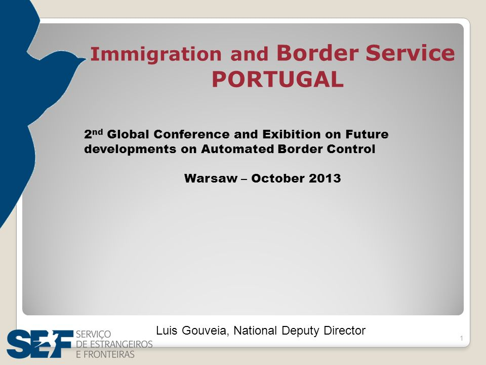 1 Luis Gouveia, National Deputy Director Immigration and Border Service PORTUGAL 2 nd Global Conference and Exibition on Future developments on Automated Border Control Warsaw – October 2013