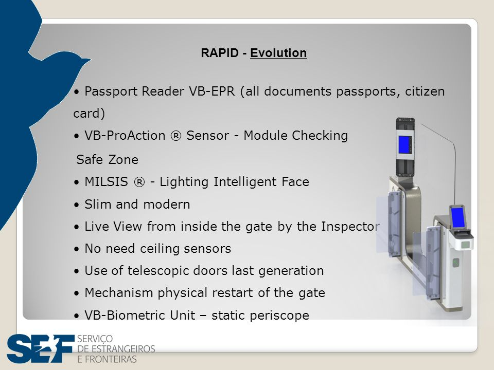 RAPID - Evolution Passport Reader VB-EPR (all documents passports, citizen card) VB-ProAction ® Sensor - Module Checking Safe Zone MILSIS ® - Lighting Intelligent Face Slim and modern Live View from inside the gate by the Inspector No need ceiling sensors Use of telescopic doors last generation Mechanism physical restart of the gate VB-Biometric Unit – static periscope