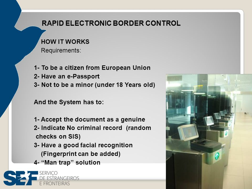 RAPID ELECTRONIC BORDER CONTROL HOW IT WORKS Requirements: 1- To be a citizen from European Union 2- Have an e-Passport 3- Not to be a minor (under 18 Years old) And the System has to: 1- Accept the document as a genuine 2- Indicate No criminal record (random checks on SIS) 3- Have a good facial recognition (Fingerprint can be added) 4- Man trap solution