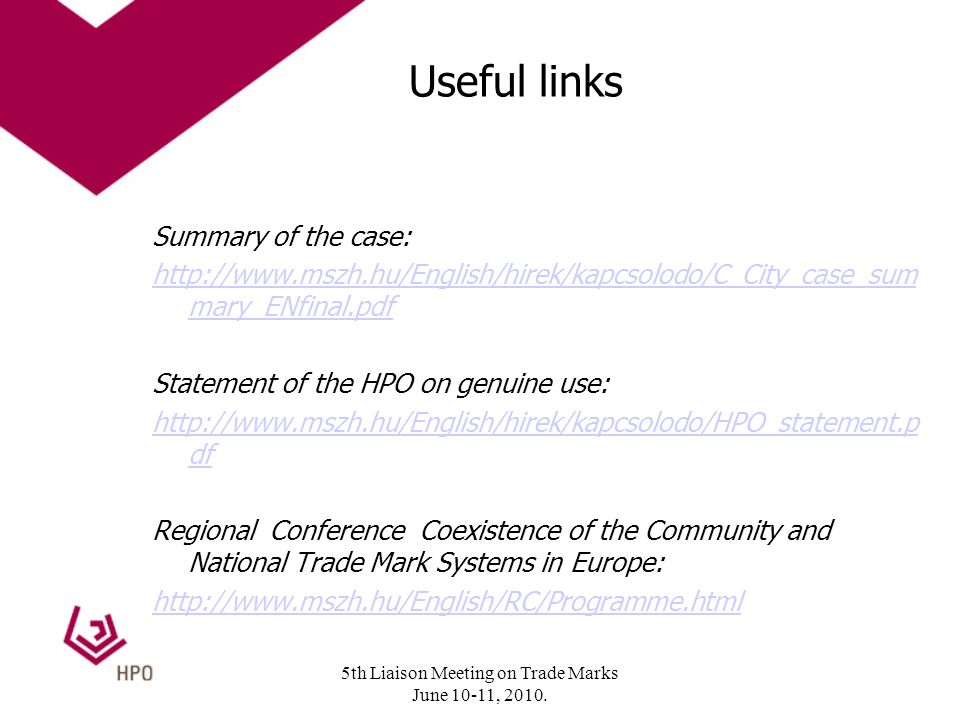 Useful links Summary of the case: http://www.mszh.hu/English/hirek/kapcsolodo/C_City_case_sum mary_ENfinal.pdf Statement of the HPO on genuine use: http://www.mszh.hu/English/hirek/kapcsolodo/HPO_statement.p df Regional Conference Coexistence of the Community and National Trade Mark Systems in Europe: http://www.mszh.hu/English/RC/Programme.html 5th Liaison Meeting on Trade Marks June 10-11, 2010.