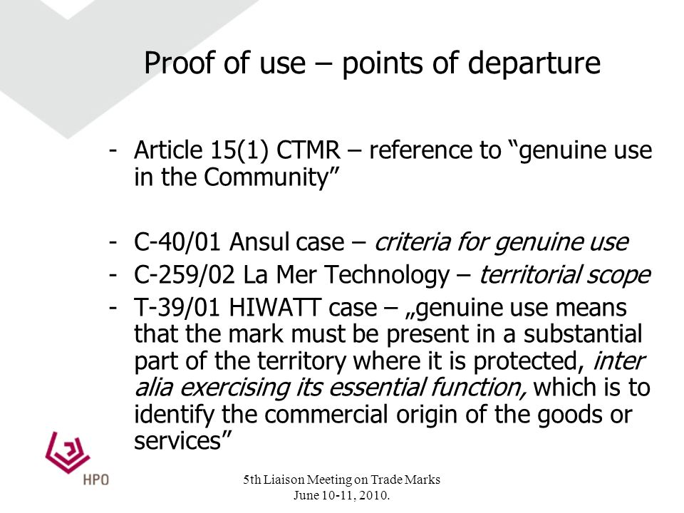 Proof of use – points of departure -Article 15(1) CTMR – reference to genuine use in the Community -C-40/01 Ansul case – criteria for genuine use -C-259/02 La Mer Technology – territorial scope -T-39/01 HIWATT case – genuine use means that the mark must be present in a substantial part of the territory where it is protected, inter alia exercising its essential function, which is to identify the commercial origin of the goods or services 5th Liaison Meeting on Trade Marks June 10-11, 2010.
