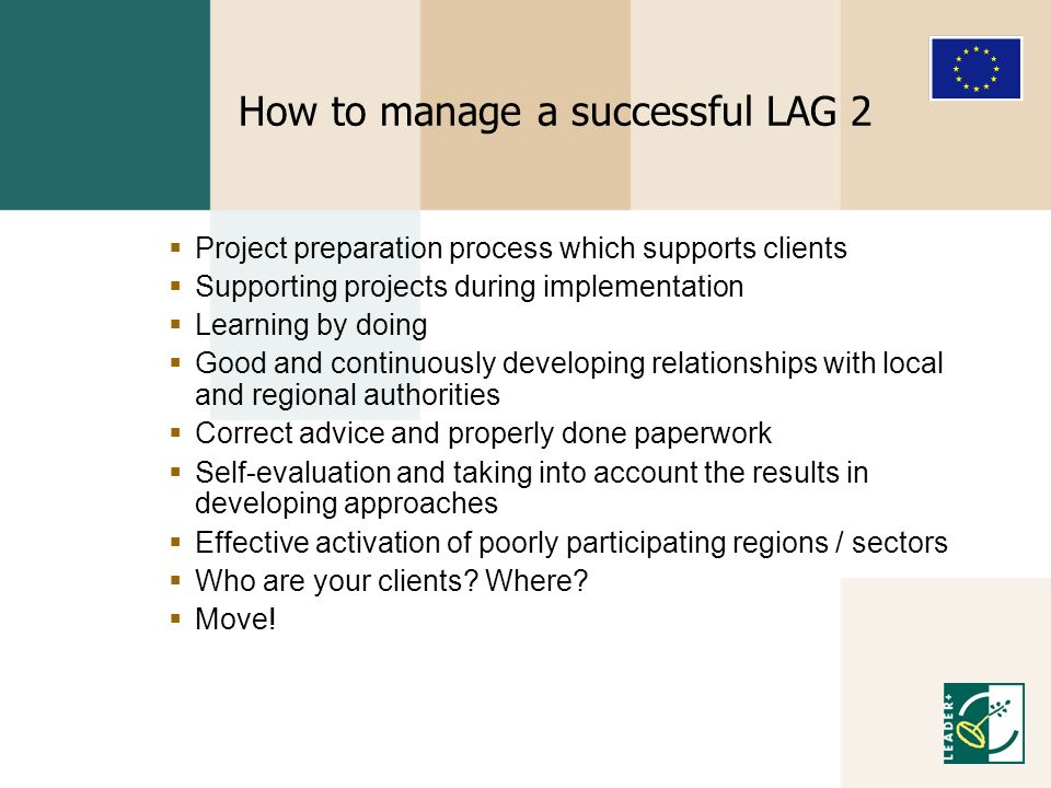 How to manage a successful LAG 2 Project preparation process which supports clients Supporting projects during implementation Learning by doing Good and continuously developing relationships with local and regional authorities Correct advice and properly done paperwork Self-evaluation and taking into account the results in developing approaches Effective activation of poorly participating regions / sectors Who are your clients.